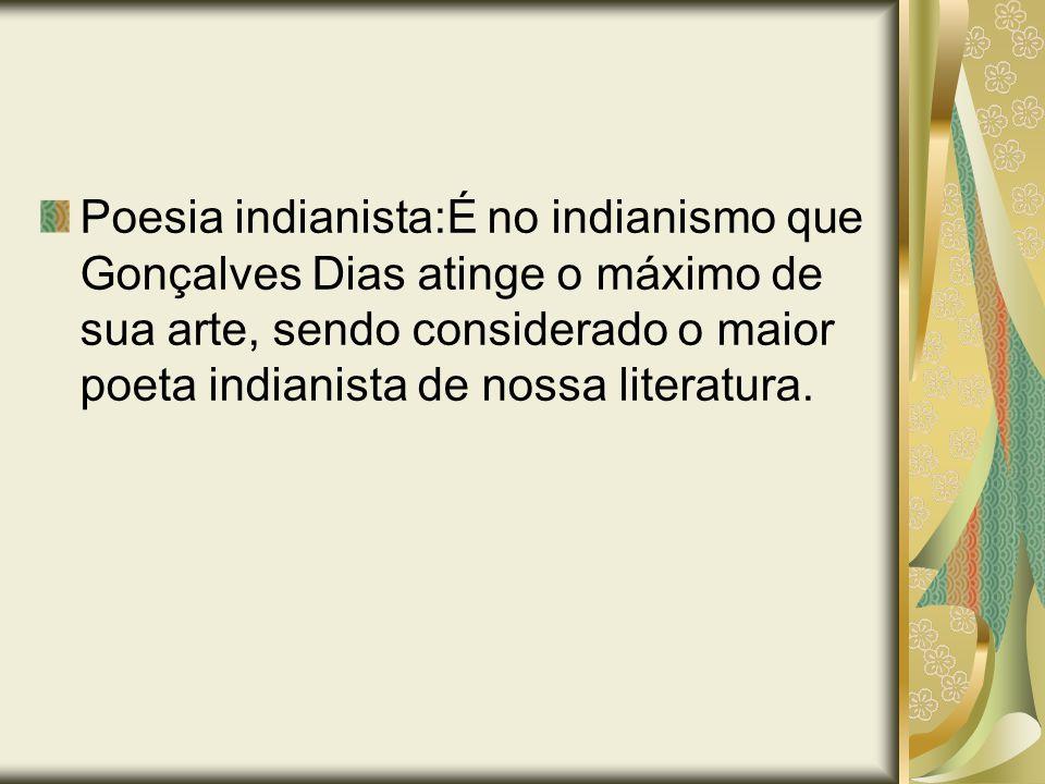 Poesia indianista:É no indianismo que Gonçalves Dias atinge o máximo de sua arte, sendo considerado o maior poeta indianista de nossa literatura.