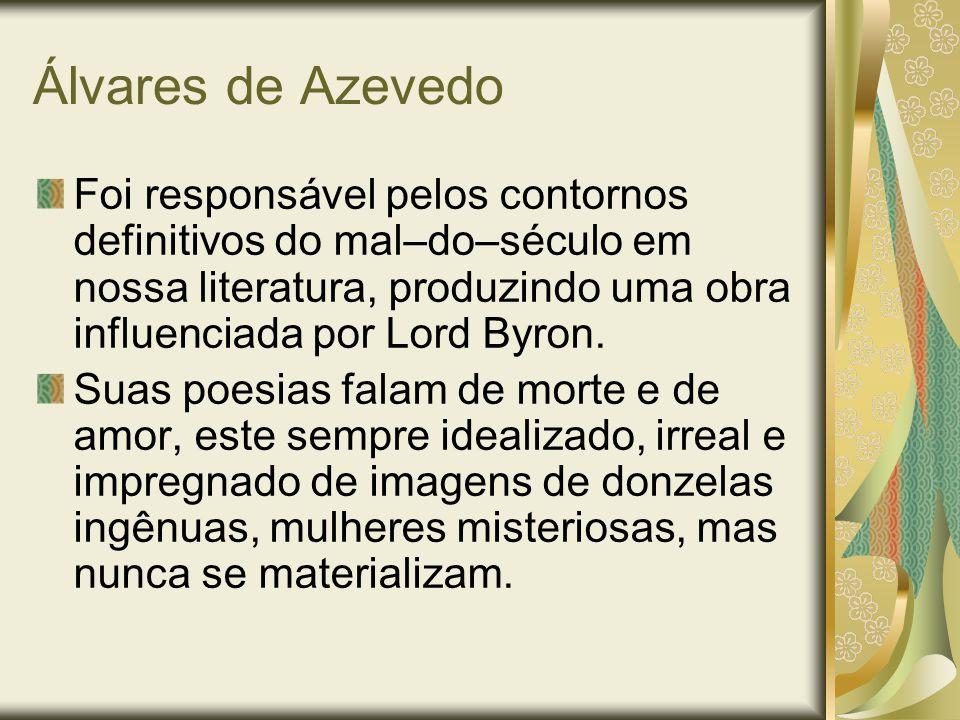 Álvares de Azevedo Foi responsável pelos contornos definitivos do mal–do–século em nossa literatura, produzindo uma obra influenciada por Lord Byron.