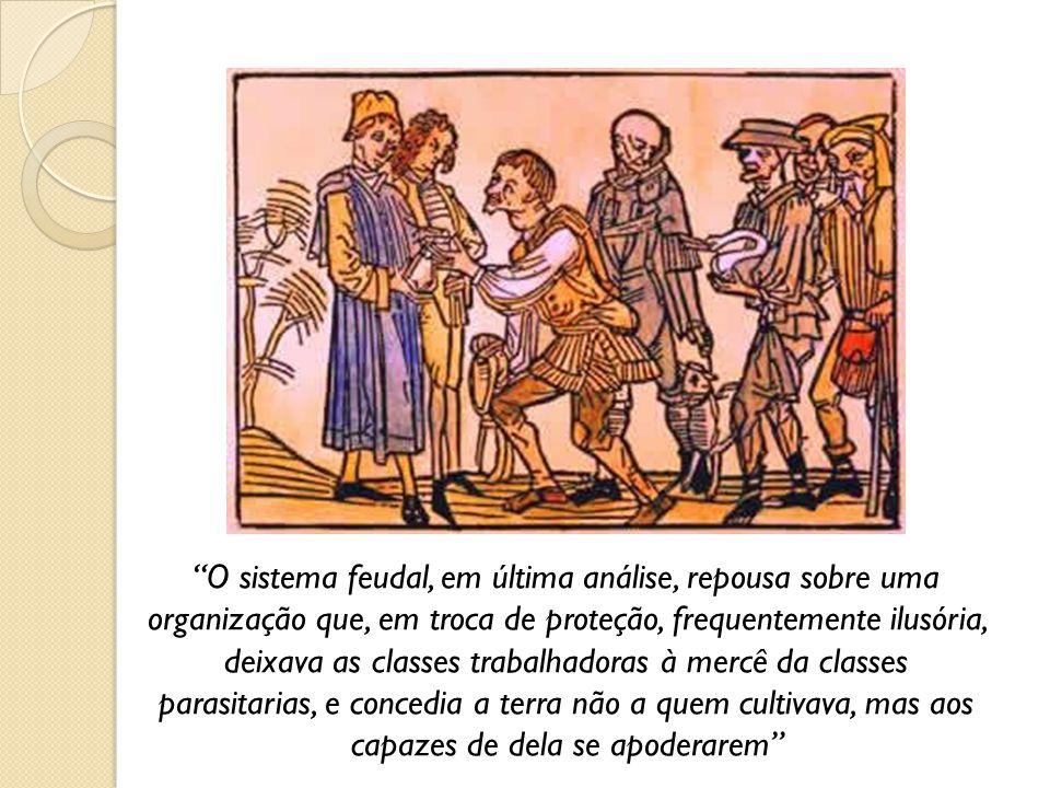 O sistema feudal, em última análise, repousa sobre uma organização que, em troca de proteção, frequentemente ilusória, deixava as classes trabalhadoras à mercê da classes parasitarias, e concedia a terra não a quem cultivava, mas aos capazes de dela se apoderarem