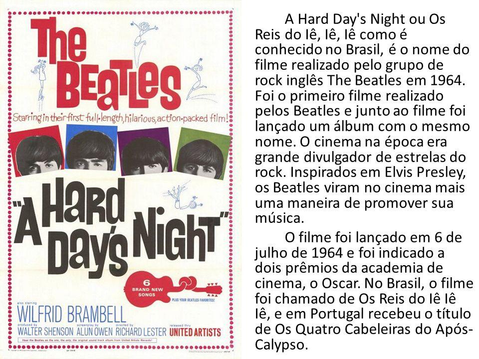 A Hard Day s Night ou Os Reis do Iê, Iê, Iê como é conhecido no Brasil, é o nome do filme realizado pelo grupo de rock inglês The Beatles em 1964. Foi o primeiro filme realizado pelos Beatles e junto ao filme foi lançado um álbum com o mesmo nome. O cinema na época era grande divulgador de estrelas do rock. Inspirados em Elvis Presley, os Beatles viram no cinema mais uma maneira de promover sua música.