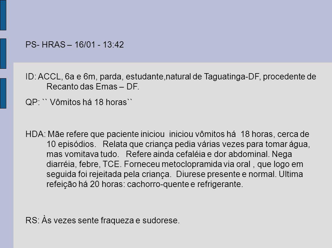 PS- HRAS – 16/01 - 13:42 ID: ACCL, 6a e 6m, parda, estudante,natural de Taguatinga-DF, procedente de Recanto das Emas – DF.
