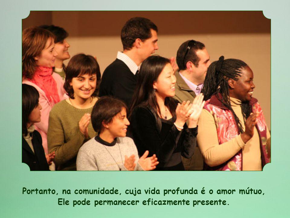 Portanto, na comunidade, cuja vida profunda é o amor mútuo, Ele pode permanecer eficazmente presente.