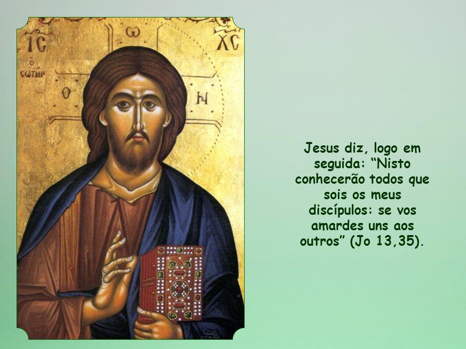 Jesus diz, logo em seguida: Nisto conhecerão todos que sois os meus discípulos: se vos amardes uns aos outros (Jo 13,35).