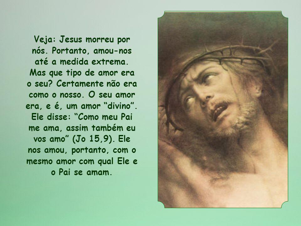 Veja: Jesus morreu por nós. Portanto, amou-nos até a medida extrema