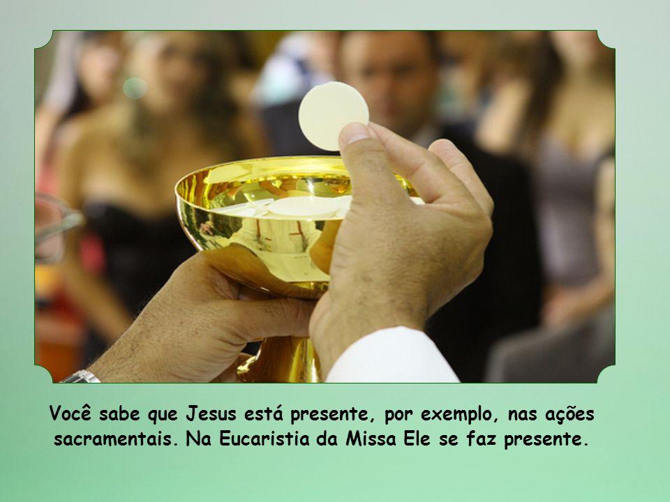 Você sabe que Jesus está presente, por exemplo, nas ações sacramentais