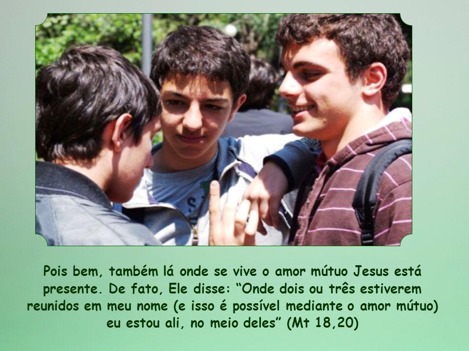 Pois bem, também lá onde se vive o amor mútuo Jesus está presente
