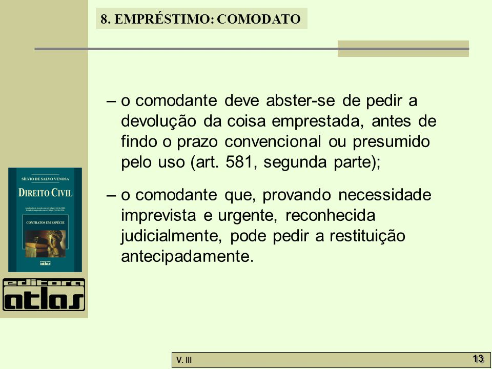 – o comodante deve abster-se de pedir a devolução da coisa emprestada, antes de findo o prazo convencional ou presumido pelo uso (art. 581, segunda parte);