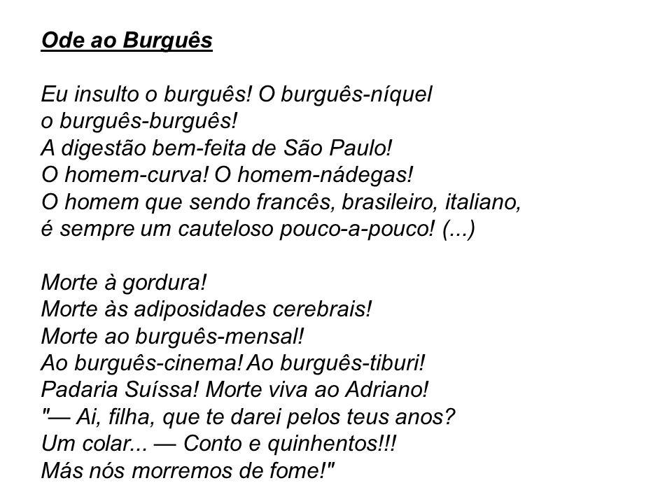 Ode ao Burguês Eu insulto o burguês! O burguês-níquel. o burguês-burguês! A digestão bem-feita de São Paulo!