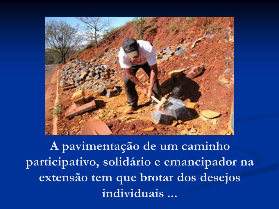 A pavimentação de um caminho participativo, solidário e emancipador na extensão tem que brotar dos desejos individuais ...