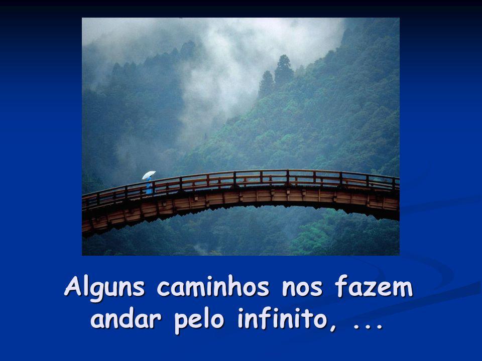 Alguns caminhos nos fazem andar pelo infinito, ...