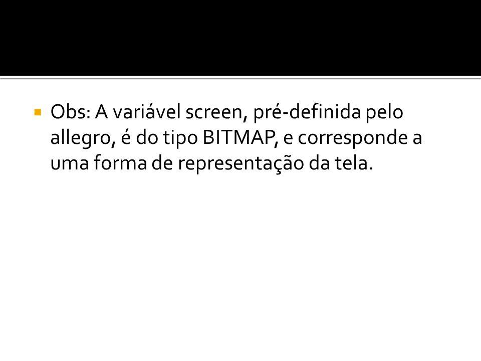 Obs: A variável screen, pré-definida pelo allegro, é do tipo BITMAP, e corresponde a uma forma de representação da tela.