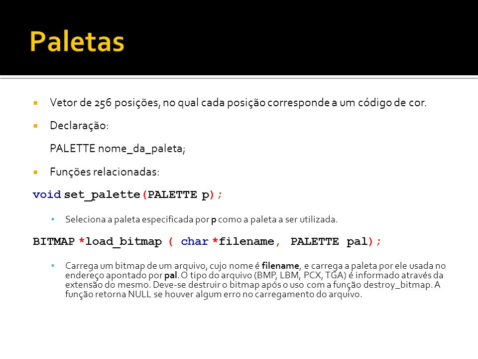 Paletas Vetor de 256 posições, no qual cada posição corresponde a um código de cor. Declaração: PALETTE nome_da_paleta;