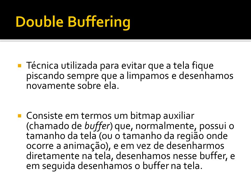 Double Buffering Técnica utilizada para evitar que a tela fique piscando sempre que a limpamos e desenhamos novamente sobre ela.