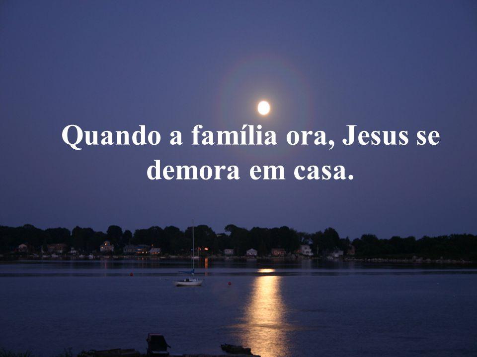 Quando a família ora, Jesus se demora em casa.