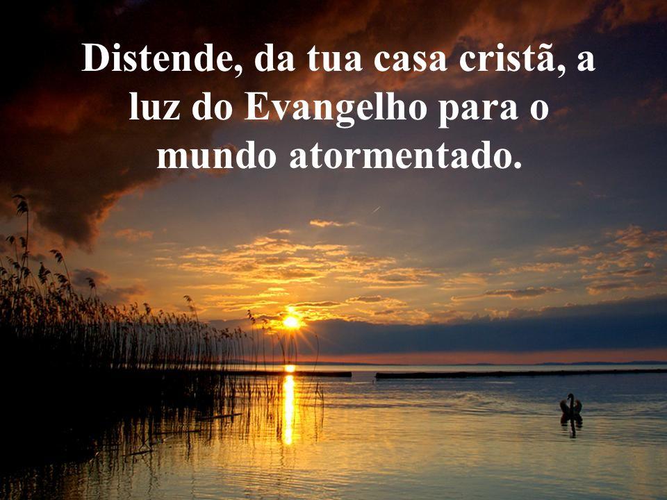 Distende, da tua casa cristã, a luz do Evangelho para o mundo atormentado.