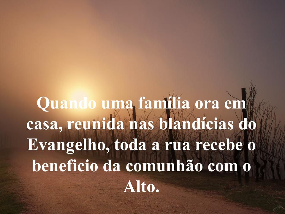 Quando uma família ora em casa, reunida nas blandícias do Evangelho, toda a rua recebe o beneficio da comunhão com o Alto.