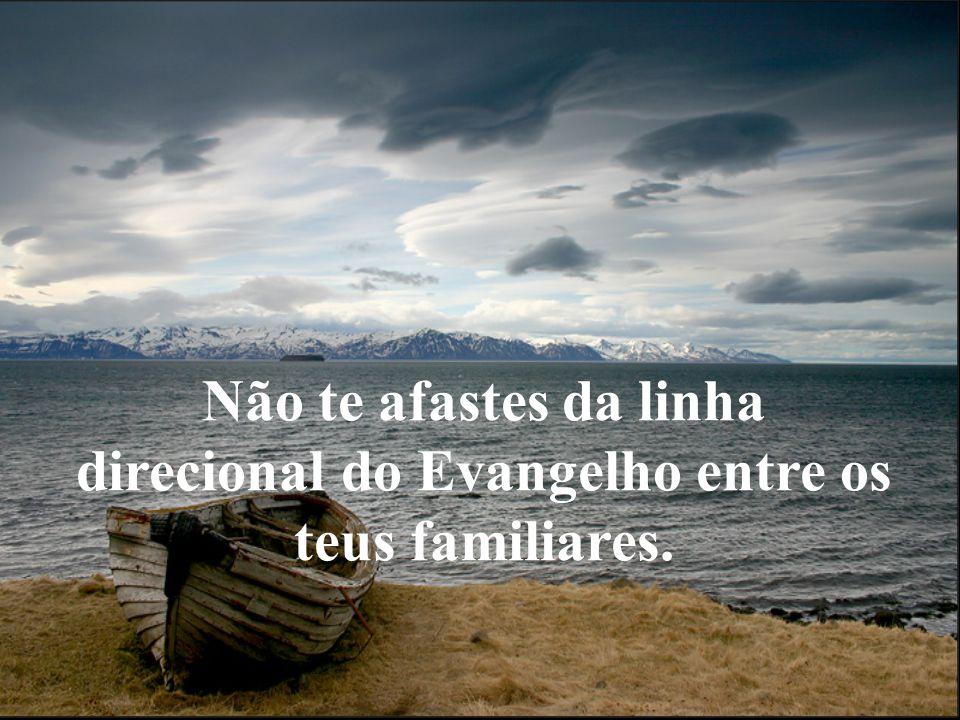 Não te afastes da linha direcional do Evangelho entre os teus familiares.