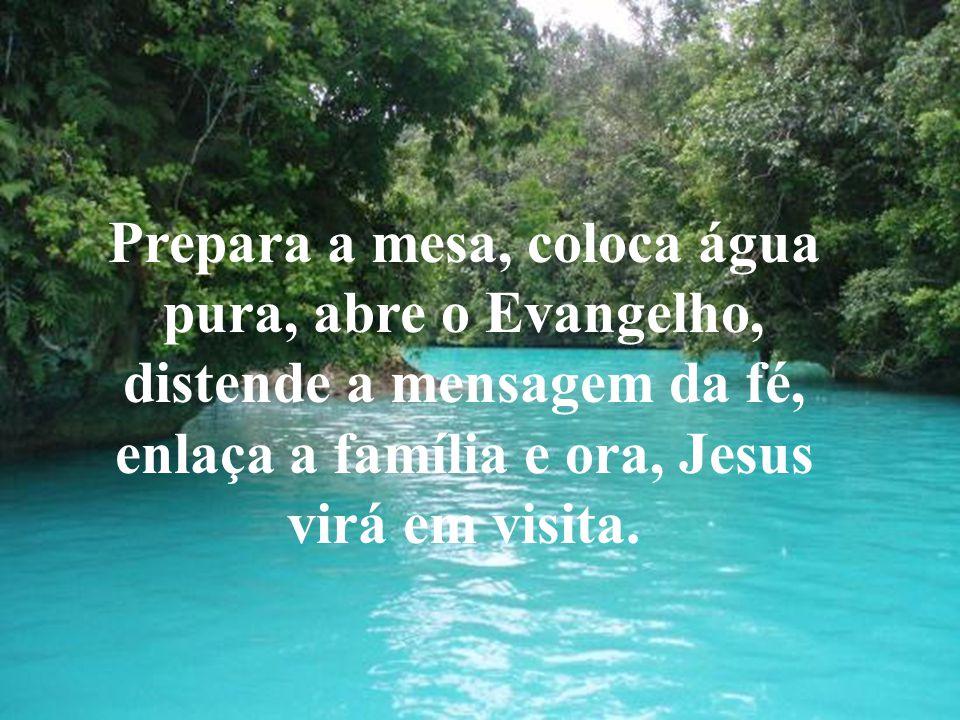Prepara a mesa, coloca água pura, abre o Evangelho, distende a mensagem da fé, enlaça a família e ora, Jesus virá em visita.