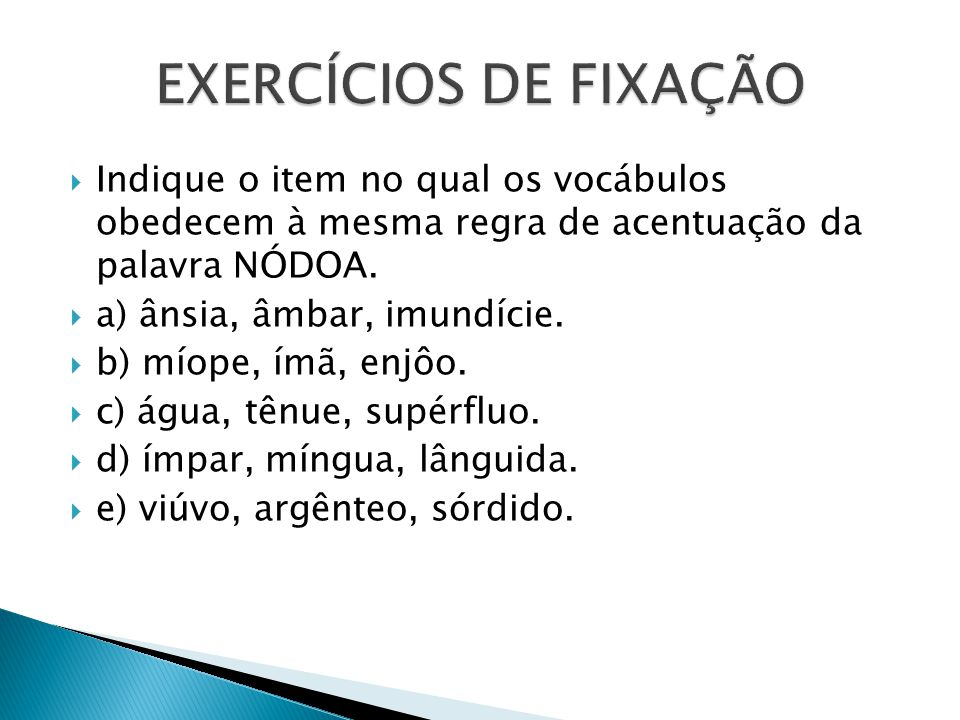 EXERCÍCIOS DE FIXAÇÃO Indique o item no qual os vocábulos obedecem à mesma regra de acentuação da palavra NÓDOA.