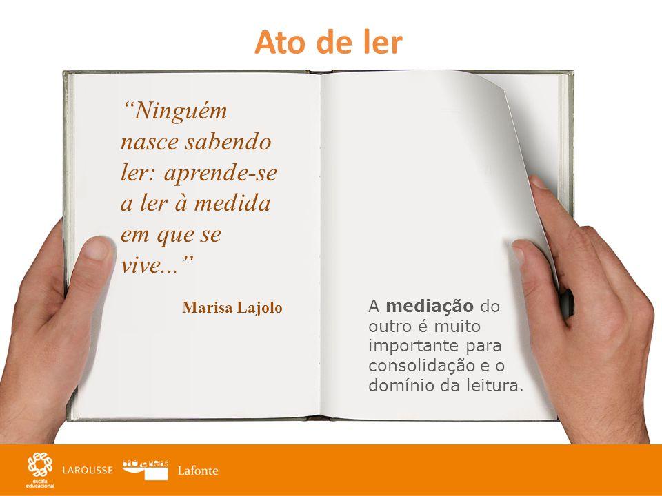 Ato de ler Ninguém nasce sabendo ler: aprende-se a ler à medida em que se vive... Marisa Lajolo.