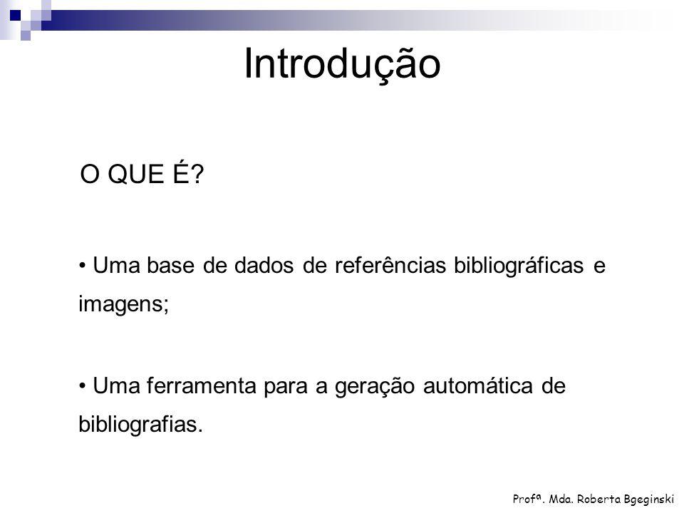 Introdução O QUE É • Uma base de dados de referências bibliográficas e imagens; • Uma ferramenta para a geração automática de bibliografias.