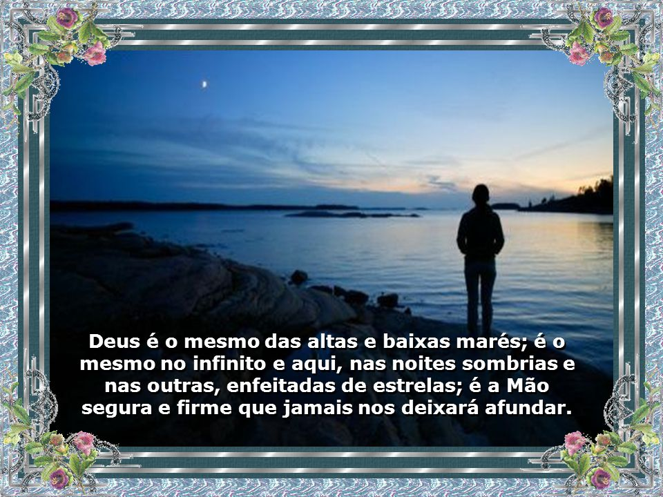 Deus é o mesmo das altas e baixas marés; é o mesmo no infinito e aqui, nas noites sombrias e nas outras, enfeitadas de estrelas; é a Mão segura e firme que jamais nos deixará afundar.