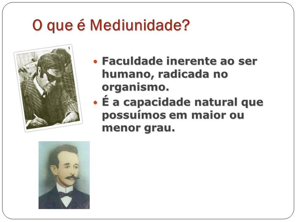 O que é Mediunidade. Faculdade inerente ao ser humano, radicada no organismo.