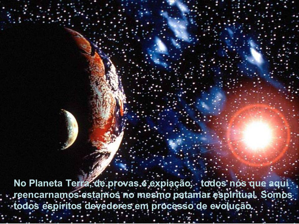 No Planeta Terra, de provas e expiação, todos nós que aqui reencarnamos estamos no mesmo patamar espiritual.