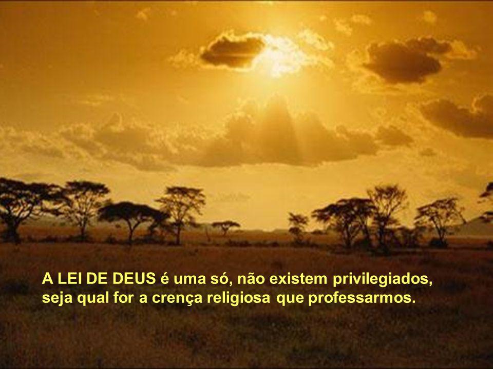 A LEI DE DEUS é uma só, não existem privilegiados, seja qual for a crença religiosa que professarmos.