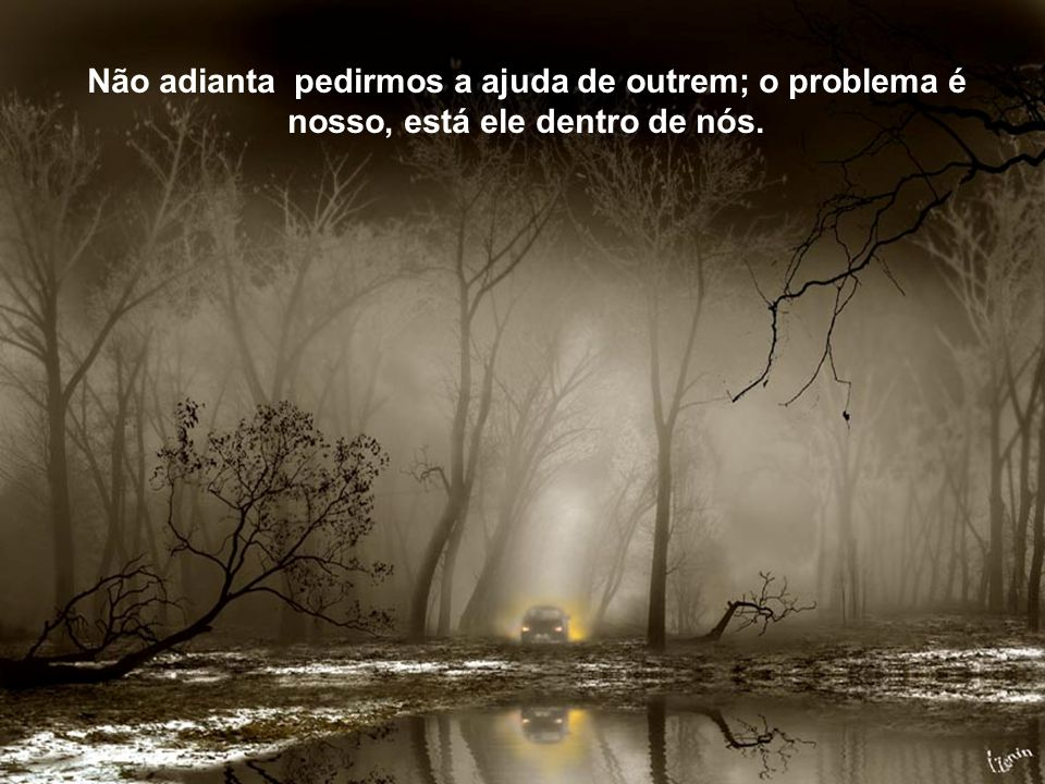 Não adianta pedirmos a ajuda de outrem; o problema é nosso, está ele dentro de nós.