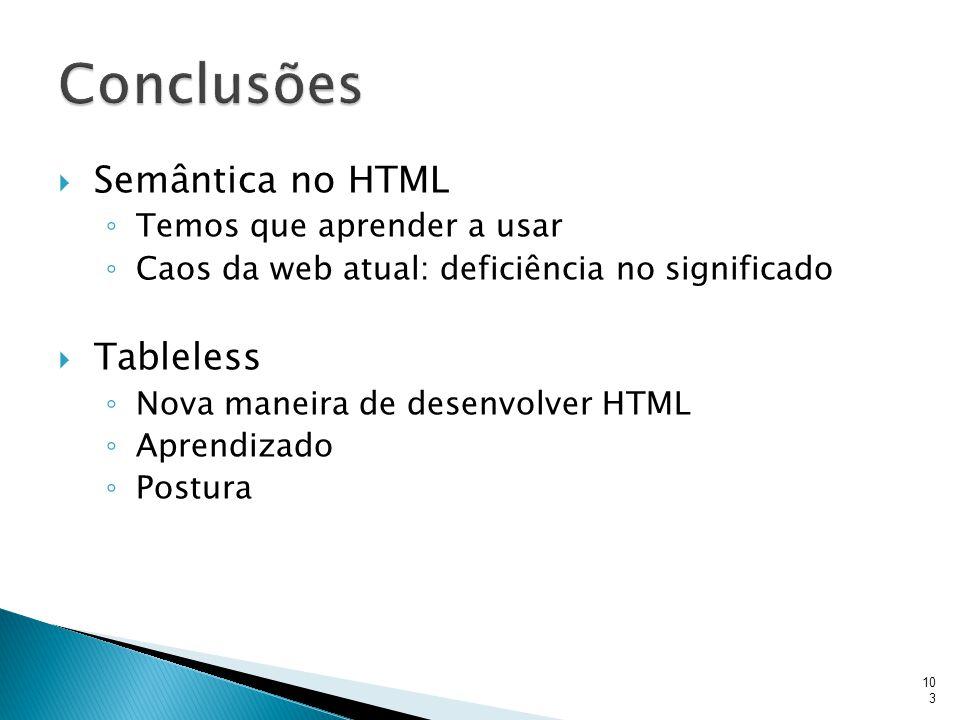 Conclusões Semântica no HTML Tableless Temos que aprender a usar
