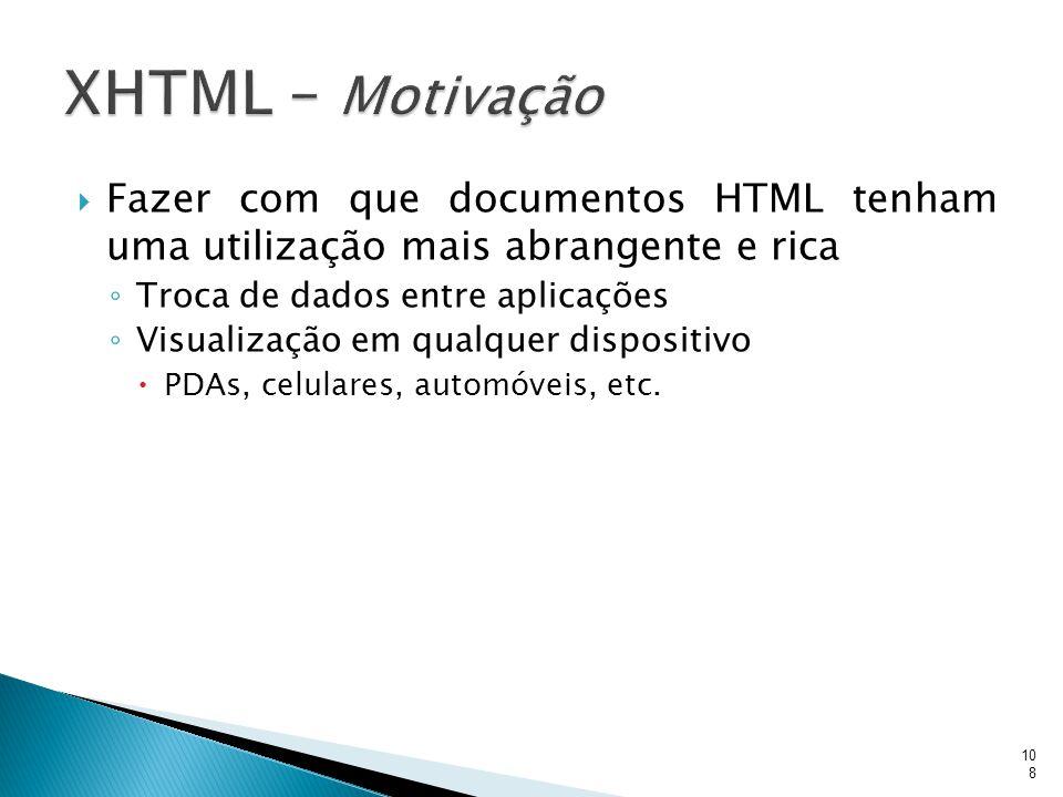 XHTML – Motivação Fazer com que documentos HTML tenham uma utilização mais abrangente e rica. Troca de dados entre aplicações.
