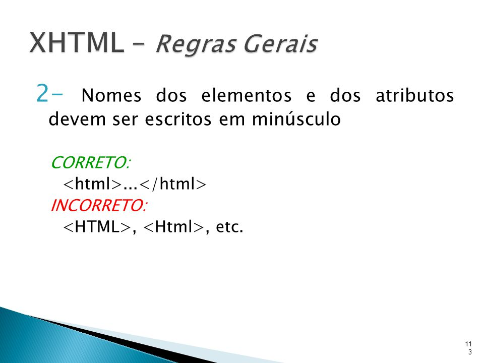 XHTML – Regras Gerais 2- Nomes dos elementos e dos atributos devem ser escritos em minúsculo. CORRETO: