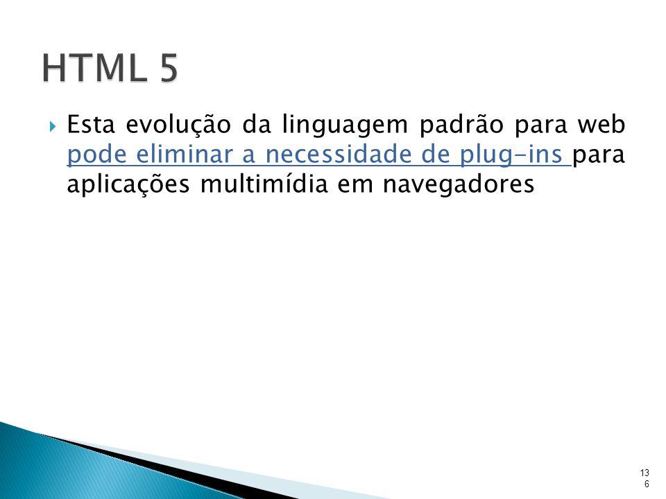 HTML 5 Esta evolução da linguagem padrão para web pode eliminar a necessidade de plug-ins para aplicações multimídia em navegadores.