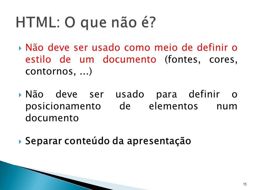 HTML: O que não é Não deve ser usado como meio de definir o estilo de um documento (fontes, cores, contornos, ...)