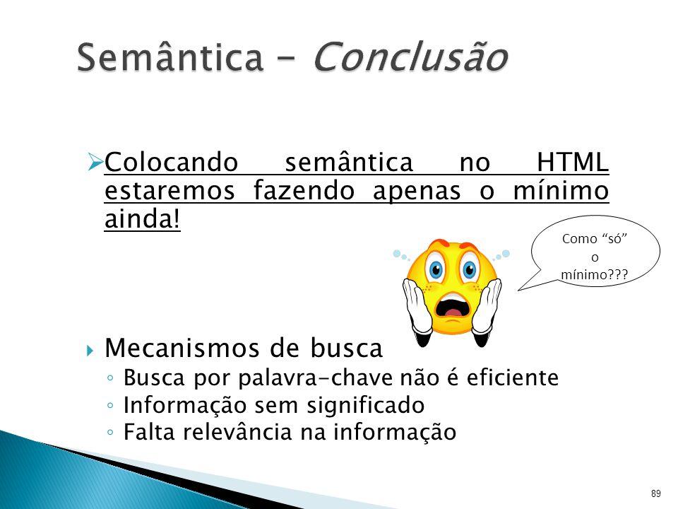 Semântica – Conclusão Colocando semântica no HTML estaremos fazendo apenas o mínimo ainda! Mecanismos de busca.