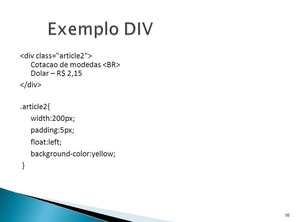 Exemplo DIV <div class= article2 > Cotacao de modedas <BR> Dolar – R$ 2,15. </div> .article2{ width:200px;
