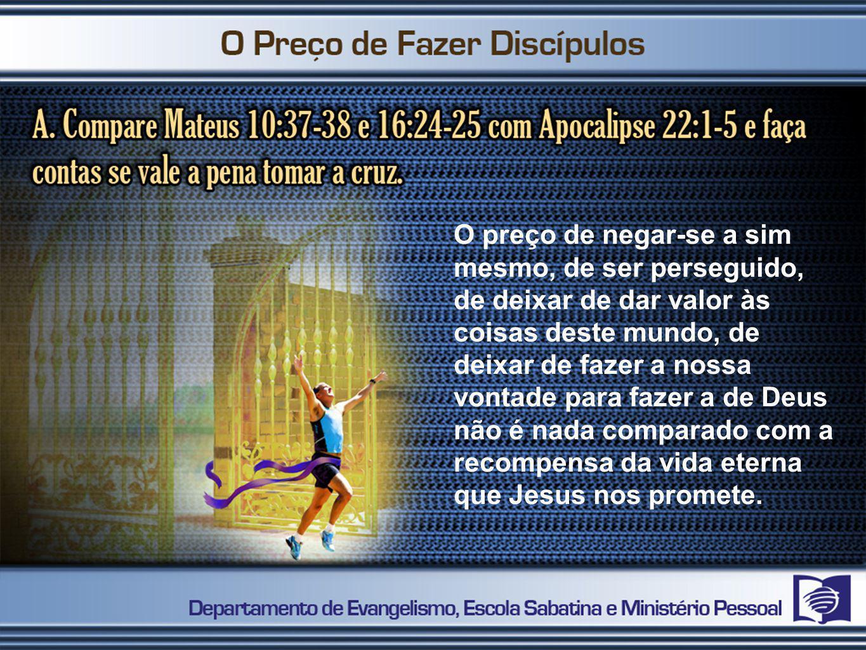 O preço de negar-se a sim mesmo, de ser perseguido, de deixar de dar valor às coisas deste mundo, de deixar de fazer a nossa vontade para fazer a de Deus não é nada comparado com a recompensa da vida eterna que Jesus nos promete.