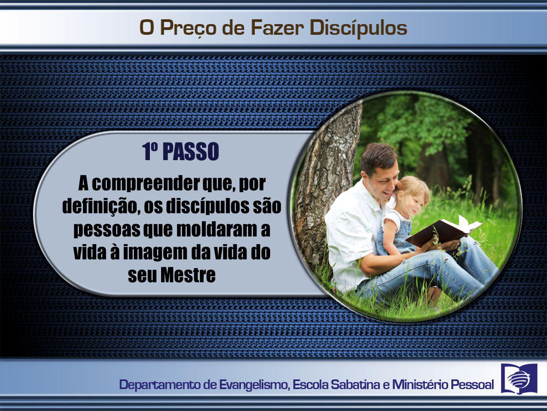 1º PASSO A compreender que, por definição, os discípulos são pessoas que moldaram a vida à imagem da vida do seu Mestre.