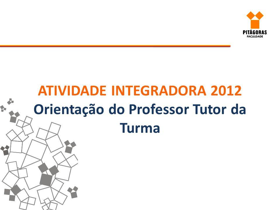 ATIVIDADE INTEGRADORA 2012 Orientação do Professor Tutor da Turma