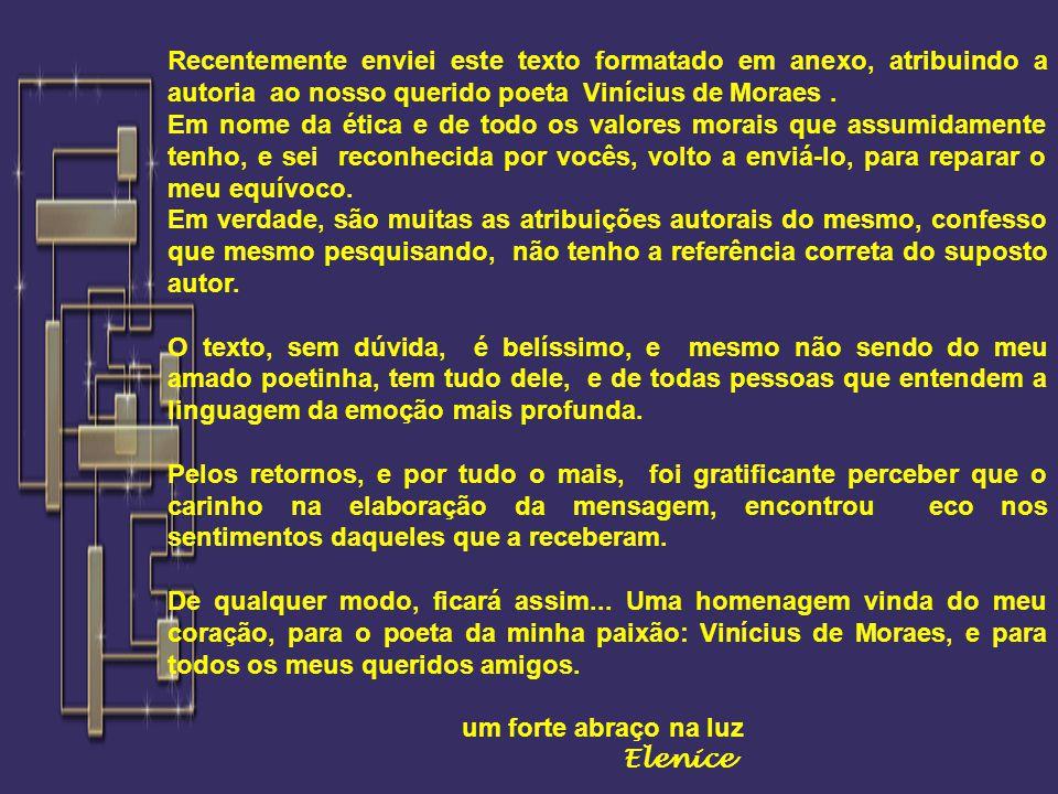 Recentemente enviei este texto formatado em anexo, atribuindo a autoria ao nosso querido poeta Vinícius de Moraes .