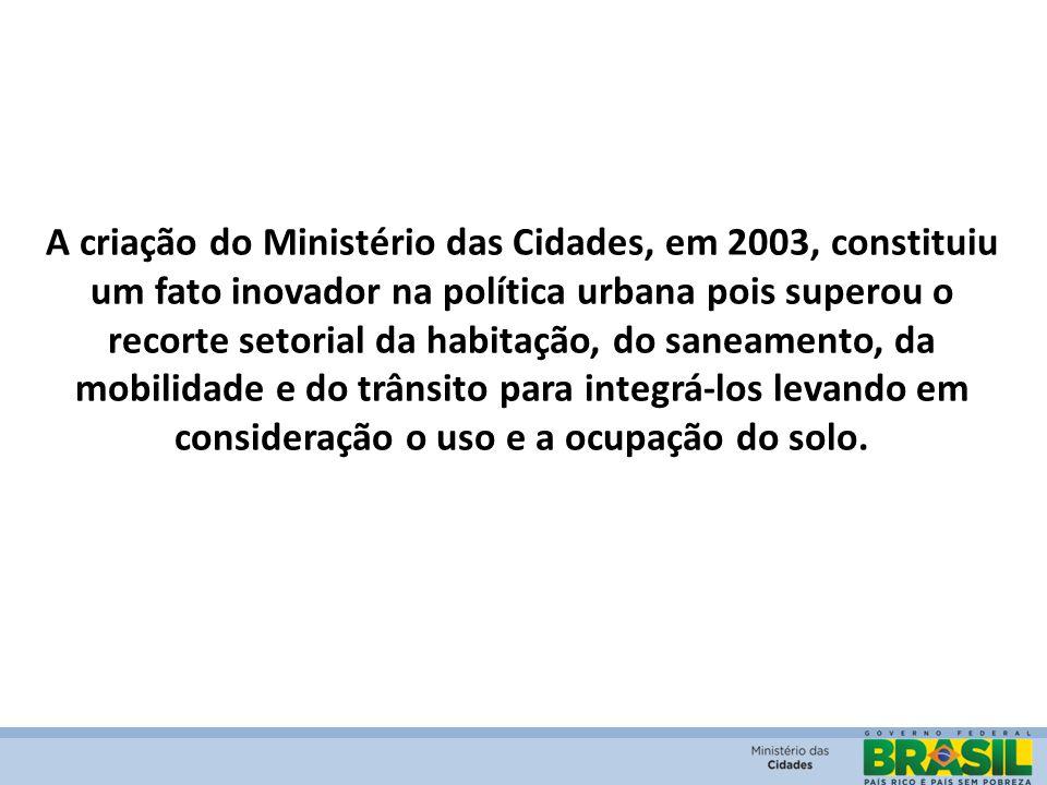 A criação do Ministério das Cidades, em 2003, constituiu um fato inovador na política urbana pois superou o recorte setorial da habitação, do saneamento, da mobilidade e do trânsito para integrá-los levando em consideração o uso e a ocupação do solo.