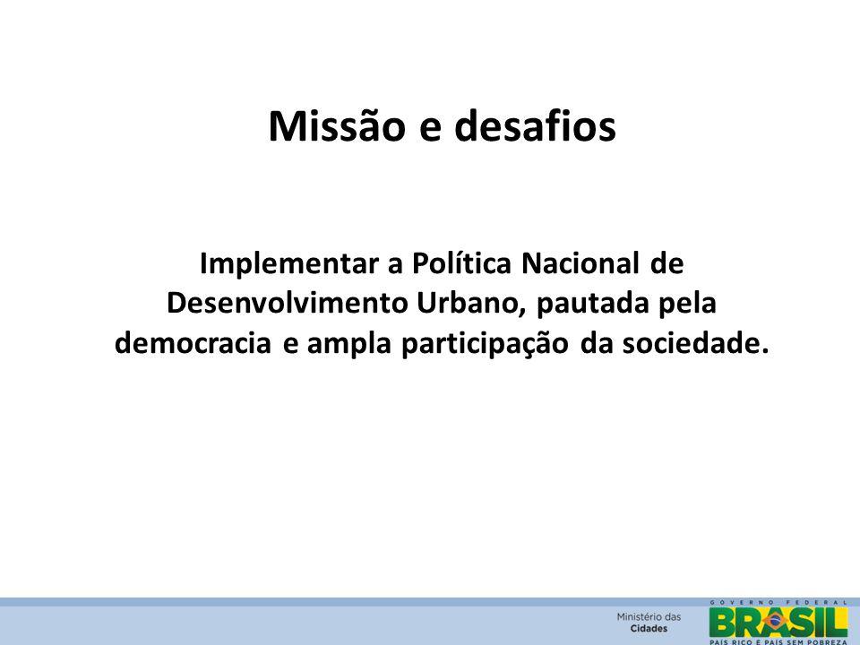 Missão e desafios Implementar a Política Nacional de Desenvolvimento Urbano, pautada pela democracia e ampla participação da sociedade.