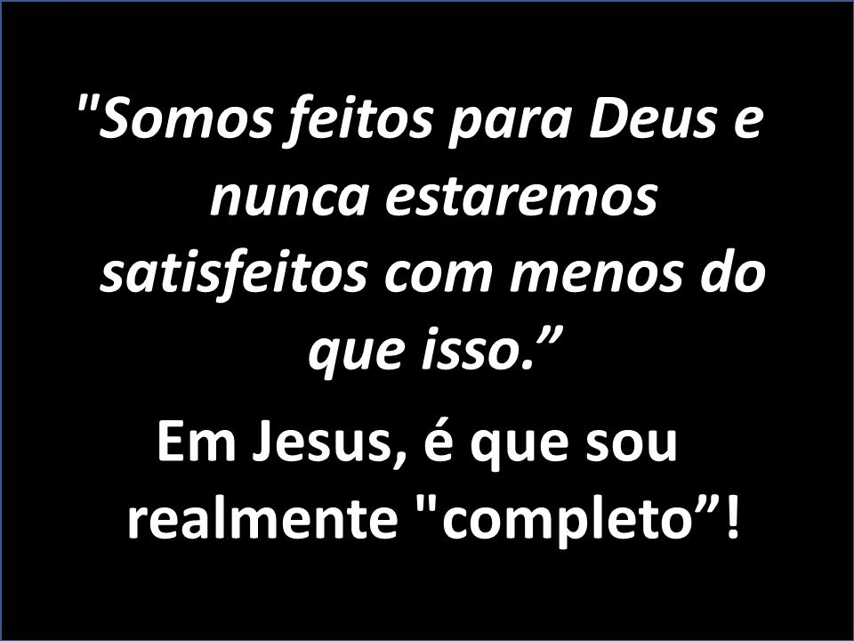 Em Jesus, é que sou realmente completo !