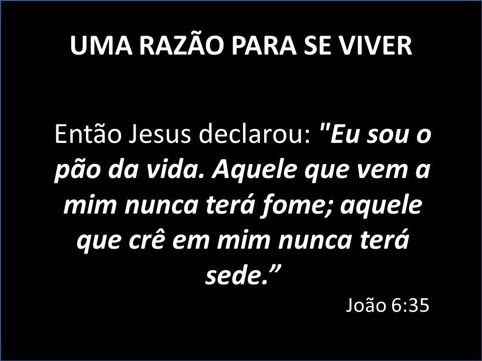 UMA RAZÃO PARA SE VIVER Então Jesus declarou: Eu sou o pão da vida. Aquele que vem a mim nunca terá fome; aquele que crê em mim nunca terá sede.