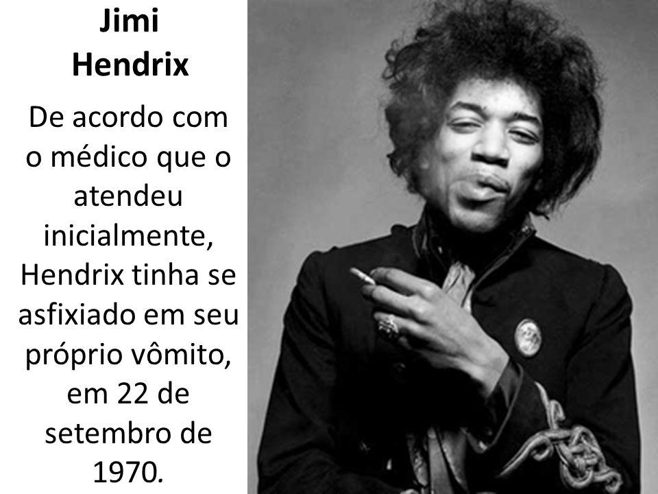 Jimi Hendrix De acordo com o médico que o atendeu inicialmente, Hendrix tinha se asfixiado em seu próprio vômito, em 22 de setembro de 1970.