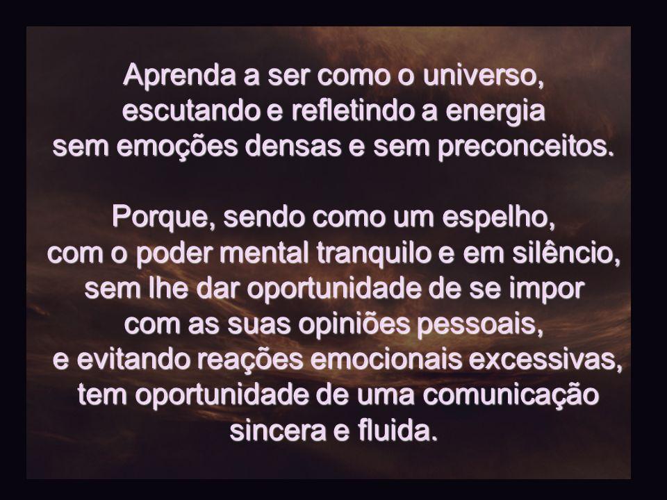 Aprenda a ser como o universo, escutando e refletindo a energia