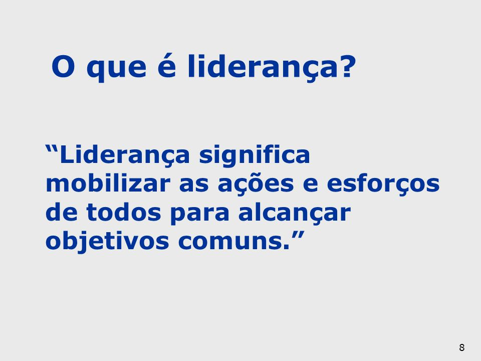 O que é liderança Liderança significa mobilizar as ações e esforços de todos para alcançar objetivos comuns.
