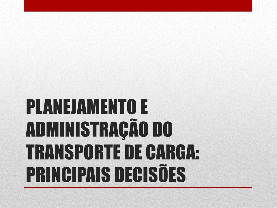 PLANEJAMENTO E ADMINISTRAÇÃO DO TRANSPORTE DE CARGA: PRINCIPAIS DECISÕES