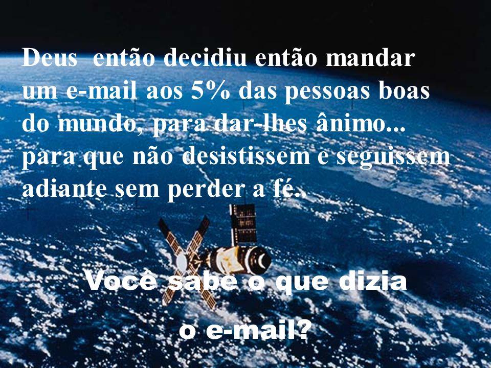 Deus então decidiu então mandar um e-mail aos 5% das pessoas boas do mundo, para dar-lhes ânimo... para que não desistissem e seguissem adiante sem perder a fé..
